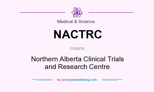 What does NACTRC mean? It stands for Northern Alberta Clinical Trials and Research Centre