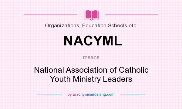 What does NACYML mean? It stands for National Association of Catholic Youth Ministry Leaders