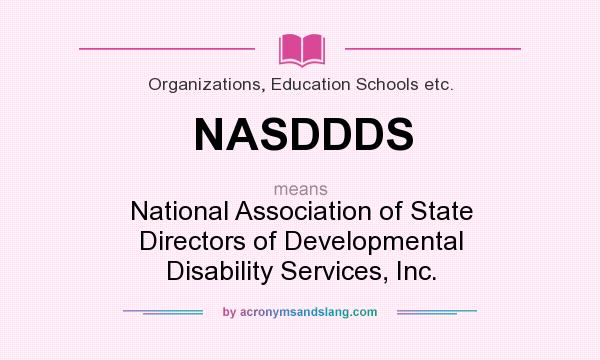 What does NASDDDS mean? It stands for National Association of State Directors of Developmental Disability Services, Inc.