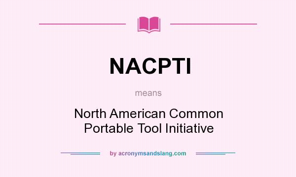 What does NACPTI mean? It stands for North American Common Portable Tool Initiative