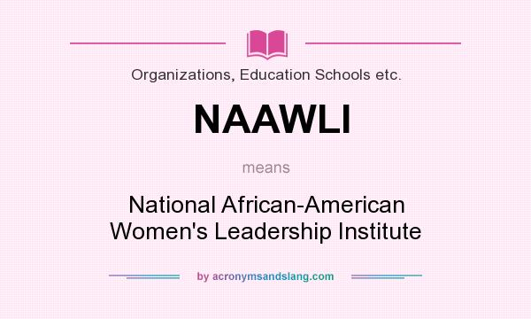 What does NAAWLI mean? It stands for National African-American Women`s Leadership Institute