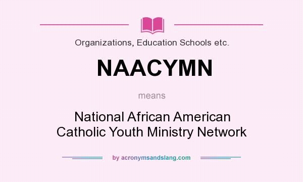 What does NAACYMN mean? It stands for National African American Catholic Youth Ministry Network