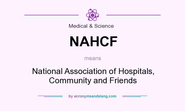 What does NAHCF mean? It stands for National Association of Hospitals, Community and Friends