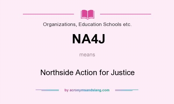 What does NA4J mean? It stands for Northside Action for Justice