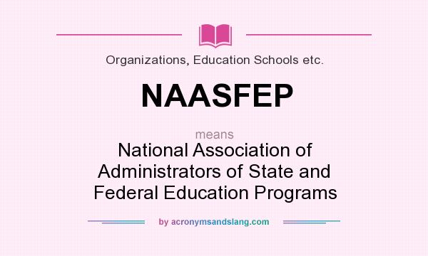 What does NAASFEP mean? It stands for National Association of Administrators of State and Federal Education Programs
