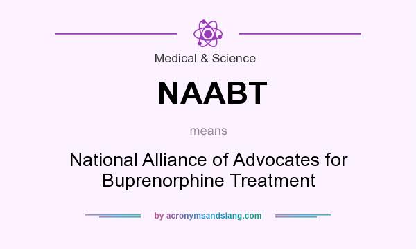 What does NAABT mean? It stands for National Alliance of Advocates for Buprenorphine Treatment