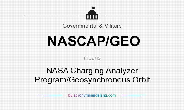 What does NASCAP/GEO mean? - Definition of NASCAP/GEO - NASCAP/GEO stands  for NASA Charging Analyzer Program/Geosynchronous Orbit. By  AcronymsAndSlang.com