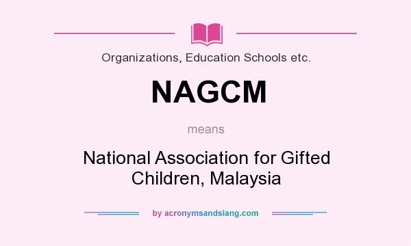 What does NAGCM mean? It stands for National Association for Gifted Children, Malaysia