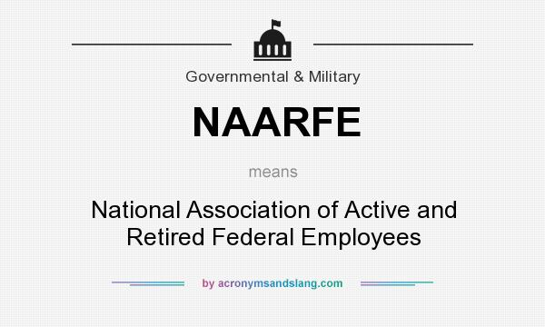 What does NAARFE mean? It stands for National Association of Active and Retired Federal Employees