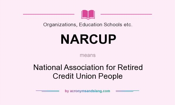 What does NARCUP mean? It stands for National Association for Retired Credit Union People