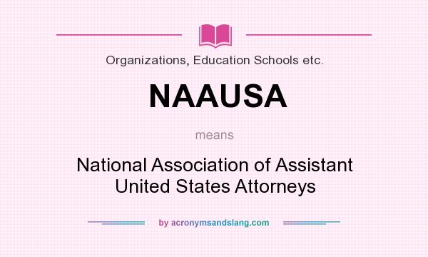 What does NAAUSA mean? It stands for National Association of Assistant United States Attorneys