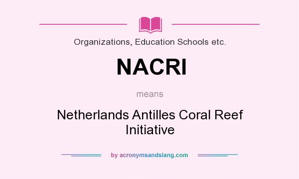 What does NACRI mean? It stands for Netherlands Antilles Coral Reef Initiative