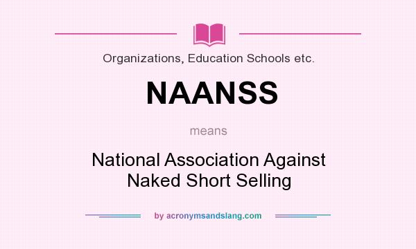 What does NAANSS mean? It stands for National Association Against Naked Short Selling
