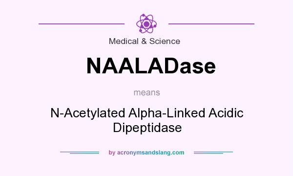What does NAALADase mean? It stands for N-Acetylated Alpha-Linked Acidic Dipeptidase