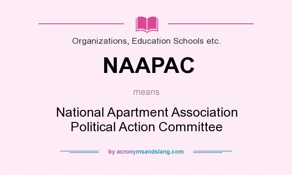 What does NAAPAC mean? It stands for National Apartment Association Political Action Committee