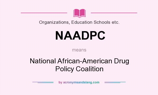 What does NAADPC mean? It stands for National African-American Drug Policy Coalition