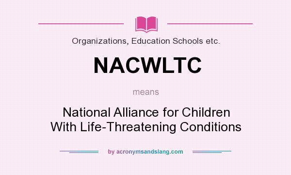 What does NACWLTC mean? It stands for National Alliance for Children With Life-Threatening Conditions