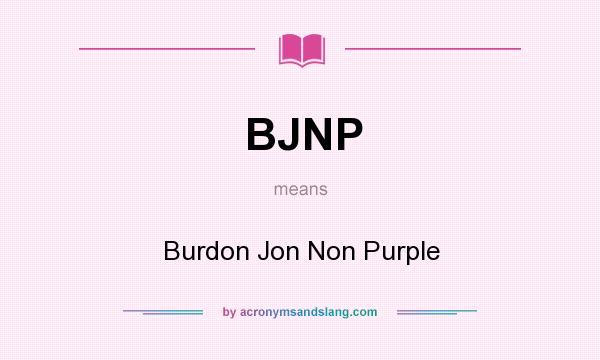 What does BJNP mean? It stands for Burdon Jon Non Purple