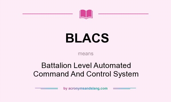 What does BLACS mean? It stands for Battalion Level Automated Command And Control System