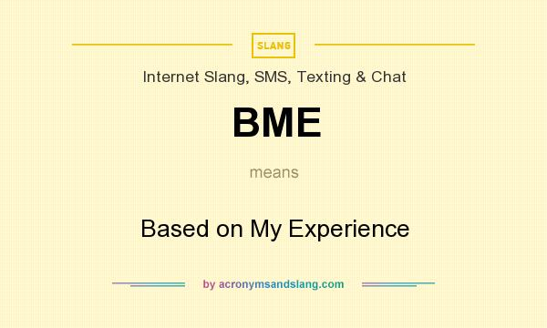 What does BME mean? It stands for Based on My Experience