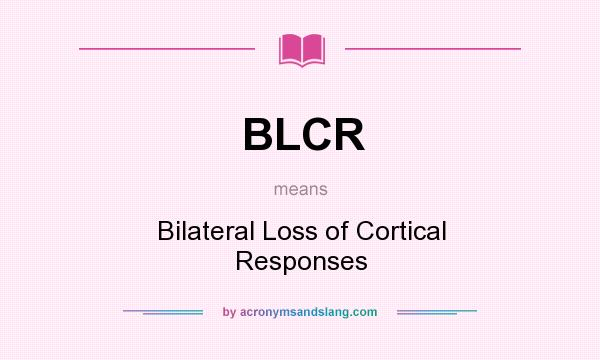 What does BLCR mean? It stands for Bilateral Loss of Cortical Responses