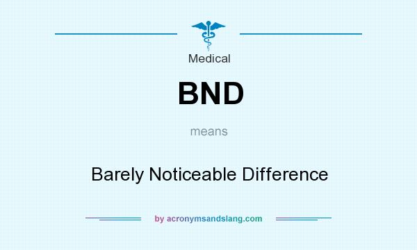 What does BND mean? It stands for Barely Noticeable Difference