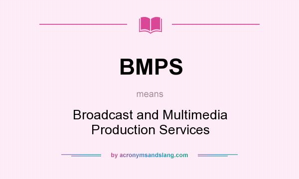 What does BMPS mean? It stands for Broadcast and Multimedia Production Services