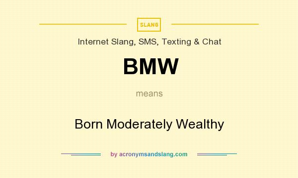 What does BMW mean? It stands for Born Moderately Wealthy
