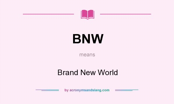 What does BNW mean? It stands for Brand New World