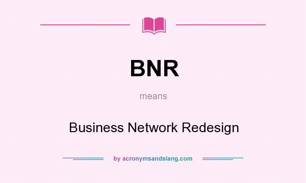 What does BNR mean? It stands for Business Network Redesign