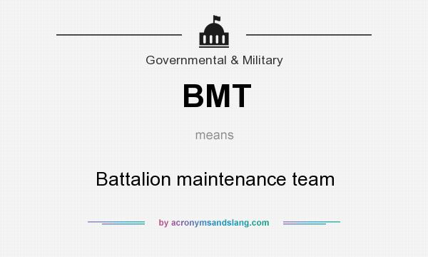 What does BMT mean? It stands for Battalion maintenance team