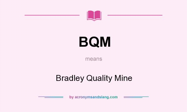 What does BQM mean? It stands for Bradley Quality Mine