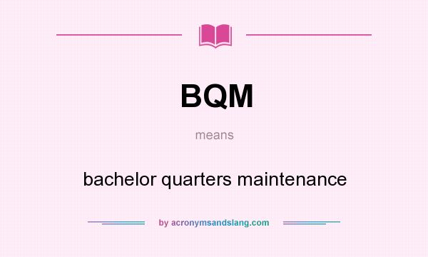 What does BQM mean? It stands for bachelor quarters maintenance