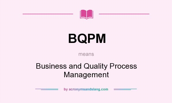 What does BQPM mean? It stands for Business and Quality Process Management