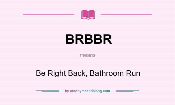 bathroom abbreviation. Definition of BRBBR  stands for Be Right Back Bathroom Run By AcronymsAndSlang com What does mean