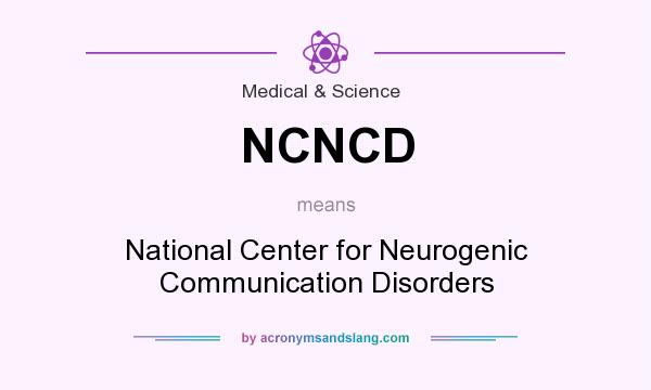 What does NCNCD mean? It stands for National Center for Neurogenic Communication Disorders