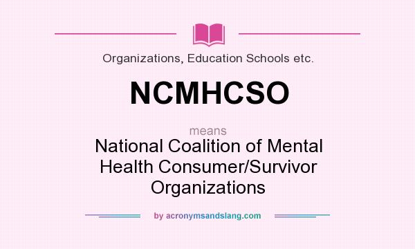 What does NCMHCSO mean? It stands for National Coalition of Mental Health Consumer/Survivor Organizations