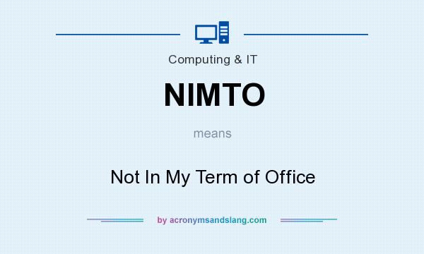 What does NIMTO mean? It stands for Not In My Term of Office