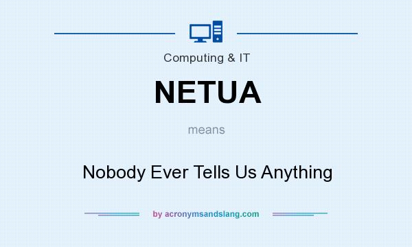 What does NETUA mean? It stands for Nobody Ever Tells Us Anything