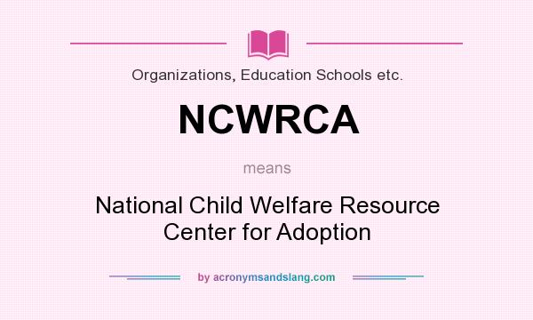 What does NCWRCA mean? It stands for National Child Welfare Resource Center for Adoption