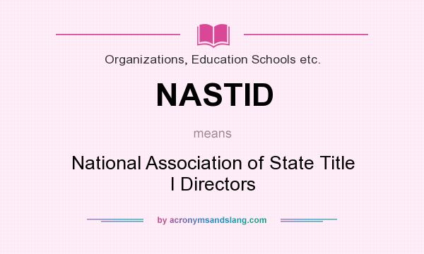 What does NASTID mean? It stands for National Association of State Title I Directors