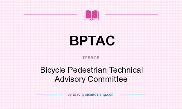 What does BPTAC mean? It stands for Bicycle Pedestrian Technical Advisory Committee