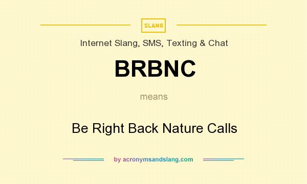 What does BRBNC mean? It stands for Be Right Back Nature Calls