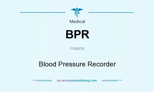 What does BPR mean? It stands for Blood Pressure Recorder
