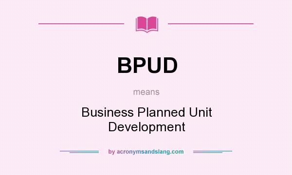 What does BPUD mean? It stands for Business Planned Unit Development
