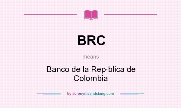What does BRC mean? It stands for Banco de la Rep·blica de Colombia