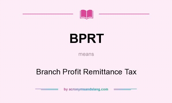 What does BPRT mean? It stands for Branch Profit Remittance Tax