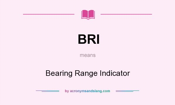 What does BRI mean? It stands for Bearing Range Indicator