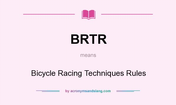 What does BRTR mean? It stands for Bicycle Racing Techniques Rules