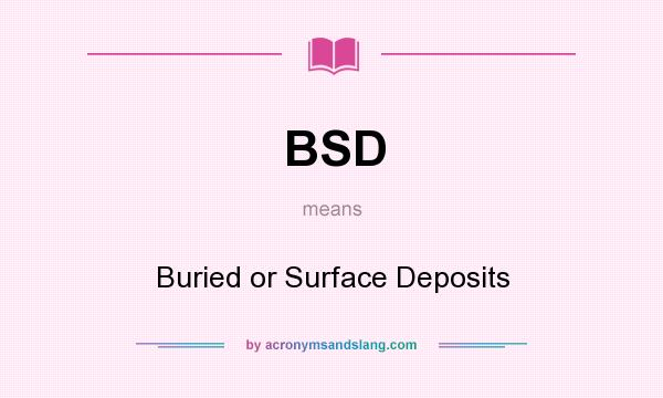 What does BSD mean? It stands for Buried or Surface Deposits